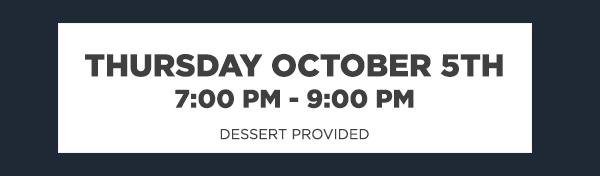 THURSDAY OCTOBER 5TH - 7:00 PM - 9:00 PM, DESSERT PROVIDED
