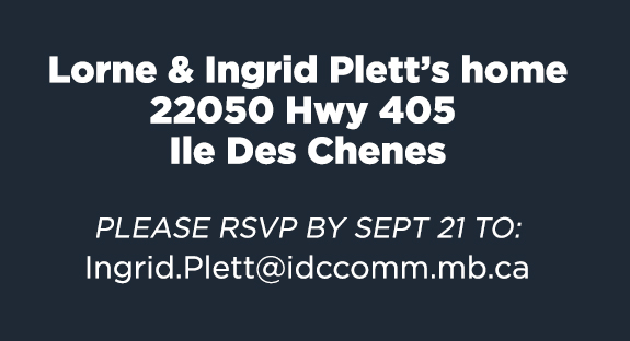 Lorne and Ingrid Plett's home / 22050 Hwy 405 / Ile Des Chenes PLEASE RSVP BY SEPT 21 TO: Ingrid.Plett@idccomm.mb.ca?subject=RSVP